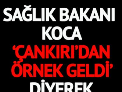 Sağlık Bakanı Koca 'Çankırı'dan örnek geldi' diyerek paylaştı!